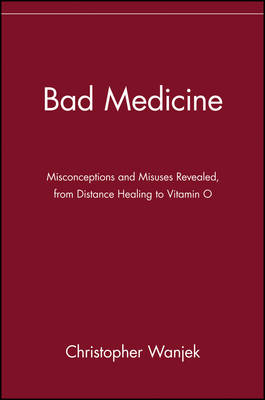 Bad Medicine Misconceptions and Misuses Revealed, from Distance Healing to Vitamin O by Christopher Wanjek