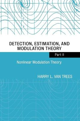 Detection, Estimation, and Modulation Theory, Part II Nonlinear Modulation Theory by Harry L. Van Trees