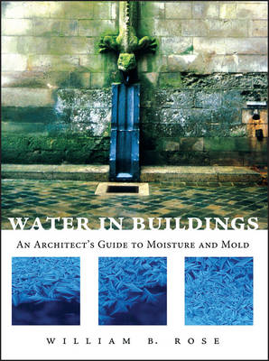 Water in Buildings An Architect's Guide to Moisture and Mold by William B. Rose