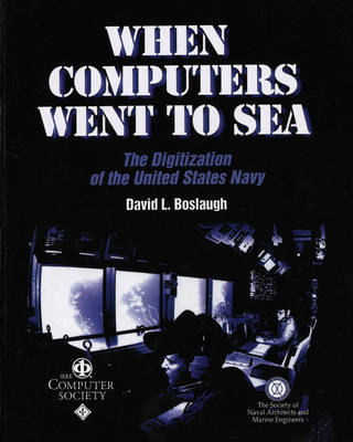 When Computers Went to Sea The Digitization of the United States Navy by David L. Boslaugh