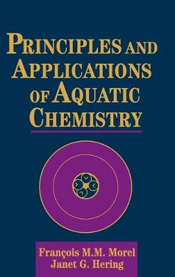 Principles and Applications of Aquatic Chemistry by Francois Morel, Janet G. Hering