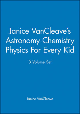 Janice VanCleave's Astronomy Chemistry Physics For Every Kid, 3 Volume Set by Janice VanCleave