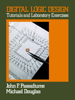 Digital Logic Design Tutorial and Laboratory Exercises by John F. Passafiume, Michael Douglas