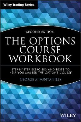 The Options Course Workbook Step-by-Step Exercises and Tests to Help You Master the Options Course by George A. Fontanills
