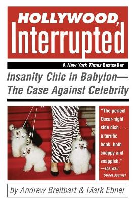 Hollywood, Interrupted Insanity Chic in Babylon -- The Case Against Celebrity by Andrew Breitbart, Mark Ebner