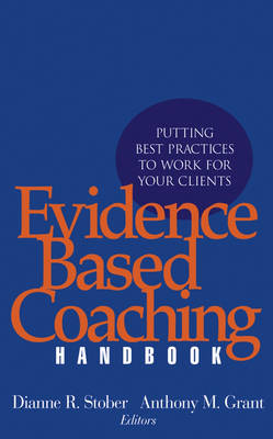 Evidence Based Coaching Handbook Putting Best Practices to Work for Your Clients by Dianne R. Stober