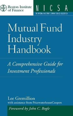 Mutual Fund Industry Handbook A Comprehensive Guide for Investment Professionals by Lee L. Gremillion