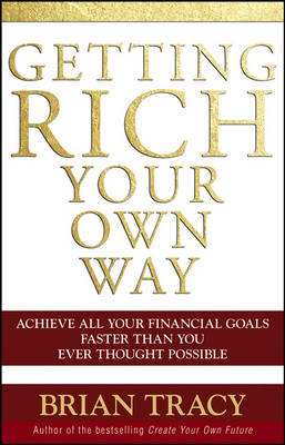 Getting Rich Your Own Way Achieve All Your Financial Goals Faster Than You Ever Thought Possible by Brian Tracy