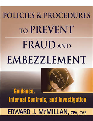 Fraud and Embezzlement Policies and Procedures Guidance, Internal Controls, and Investigation by Edward J. McMillan