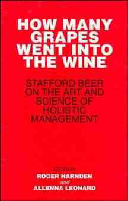 How Many Grapes Went into the Wine? Stafford Beer on the Art and Science of Holistic Management by Stafford Beer