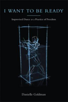 I Want to be Ready Improvised Dance as a Practice of Freedom by Danielle Goldman