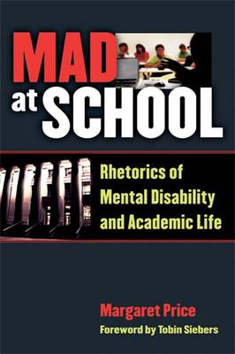 Mad at School Rhetorics of Mental Disability and Academic Life by Margaret Price, Tobin Siebers