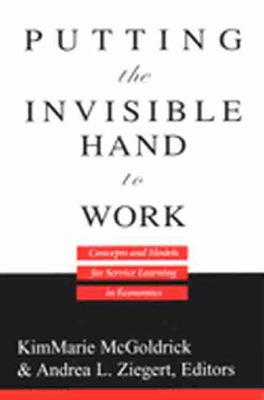Putting the Invisible Hand to Work Concepts and Models for Service Learning in Economics by KimMarie McGoldrick