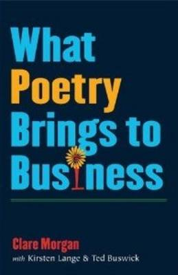 What Poetry Brings to Business by Clare Morgan, Kirsten Lange, Ted Buswick