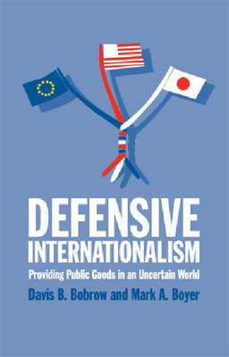 Defensive Internationalism Providing Public Goods in an Uncertain World by Davis B. Bobrow, Mark A. Boyer