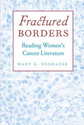 Fractured Borders Reading Women's Cancer Literature by Mary K. DeShazer
