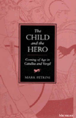 Child and the Hero Coming of Age in Catullus and Vergil by Mark Petrini