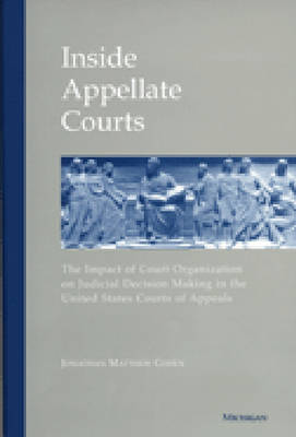 Inside Appellate Courts The Impact of Court Organization on Judicial Decision Making in the United States Courts of Appeals by Jonathan Matthew Cohen