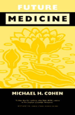 Future Medicine Ethical Dilemmas, Regulatory Challenges and Therapeutic Pathways to Health Care and Healing in Human Transformation by Michael H. Cohen