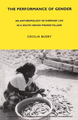 The Performance of Gender An Anthropology of Everyday Life in a South Indian Fishing Village by Cecilia Busby