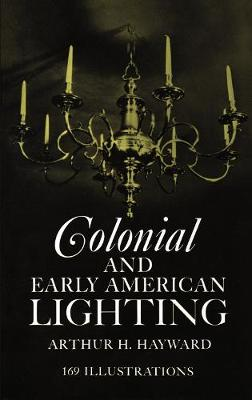 Colonial and Early American Lighting by Arthur H. Hayward