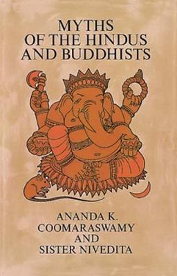 Myths of the Hindus and Buddhists by Ananda K. Coomaraswamy, Sister Nivedita