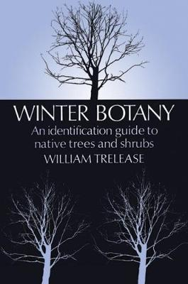 Winter Botany An Identification Guide to Native and Cultivated Trees and Shrubs by William Trelease