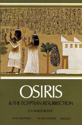Osiris and the Egyptian Resurrection: v. 1 by E. A. Wallis Budge