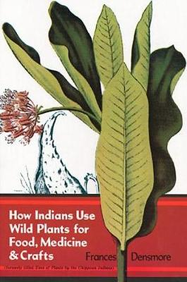 How Indians Use Wild Plants for Food, Medicine and Crafts by Frances Densmore