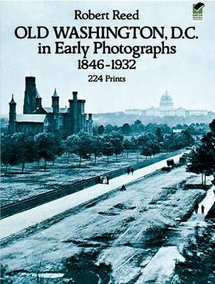 Old Washington, D.C. in Early Photographs, 1846-1932 by Robert Reed