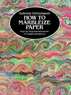 How to Marbleize Paper Step-by-Step Instructions for 12 Traditional Patterns by Gabriele Grunebaum