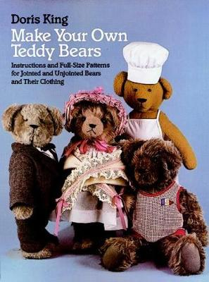Make Your Own Teddy Bears Instructions and Full-Size Patterns for Jointed and Unjointed Bears and Their Clothing by Doris King