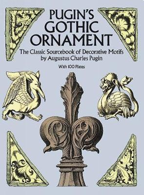 Pugin's Gothic Ornament The Classic Sourcebook of Decorative Motifs with 100 Plates by Augustus C. Pugin