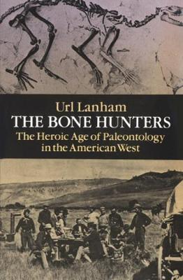 The Bone Hunters Heroic Age of Palaeontology in the American West by Url Lanham