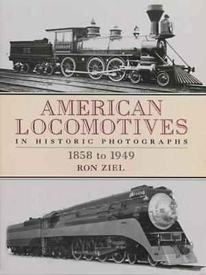 American Locomotives in Historic Photographs 1858 to 1949 by Ron Ziel