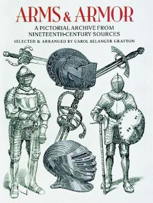 Arms and Armor A Pictorial Archive from Nineteenth-Century Sources by Carol Belanger Grafton