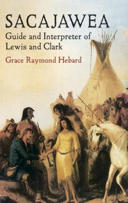 Sacajawea Guide and Interpreter of Lewis and Clark by Grace Raymond Hebard