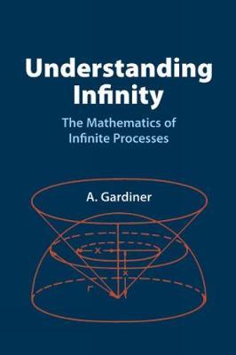 Understanding Infinity The Mathematics of Infinite Processes by A. Gardiner
