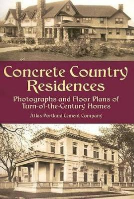 Concrete Country Residences Photographs and Floor Plans of Turn-of-the-Century Homes by Atlas Portland Cement Company