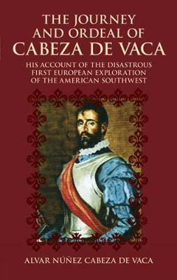 The Journey and Ordeal of Cabeza De Vaca His Account of the Disasterous First European Exploration of the American Southwest by Alvar Nunez Cabeza De Vaca