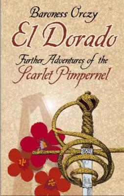 El Dorado Further Adventures of the Scarlet Pimpernel by Baroness Emmuska Orczy