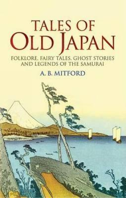 Tales of Old Japan Folklore, Fairy Tales, Ghost Stories and Legends of the Samurai by A.B. Mitford