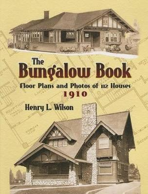 The Bungalow Book Floor Plans and Photos of 112 Houses, 1910 by Henry L. Wilson