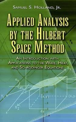 Applied Analysis by the Hilbert Space Method An Introduction with Applications to the Wave, Heat and Schrodinger Equations by Samuel S. Holland