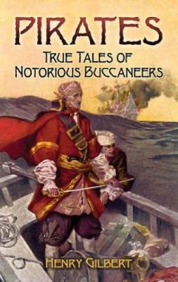 Pirates True Tales of Notorious Buccaneers by Henry Gilbert