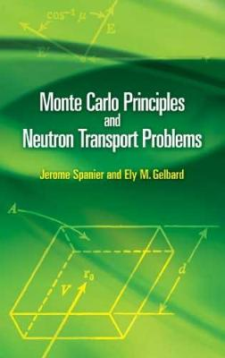 Monte Carlo Principles and Neutron Transport Problems by Jerome Spanier, Ely M. Gelbard