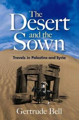The Desert and the Sown Travels in Palestine and Syria by Gertrude Bell