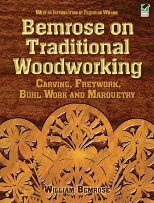 Bemrose on Traditional Woodworking Carving, Fretwork, Buhl Work and Marquetry by William Bemrose, Frederick Wilbur
