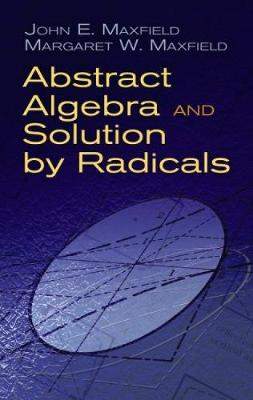 Abstract Algebra and Solution by Radicals by John E. Maxfield, Margaret W. Maxfield
