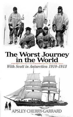 The Worst Journey in the World With Scott in Antarctica 1910-1913 by Apsley Cherry-Garrard